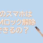 格安SIMでiPhoneは使える?SIMロック解除は出来るの?