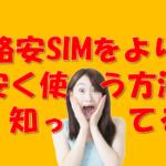 格安SIMをより格安に使うコツがあるって知ってますか?